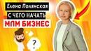 С чего начать сетевой бизнесКак начать млм бизнес Елена Полянская