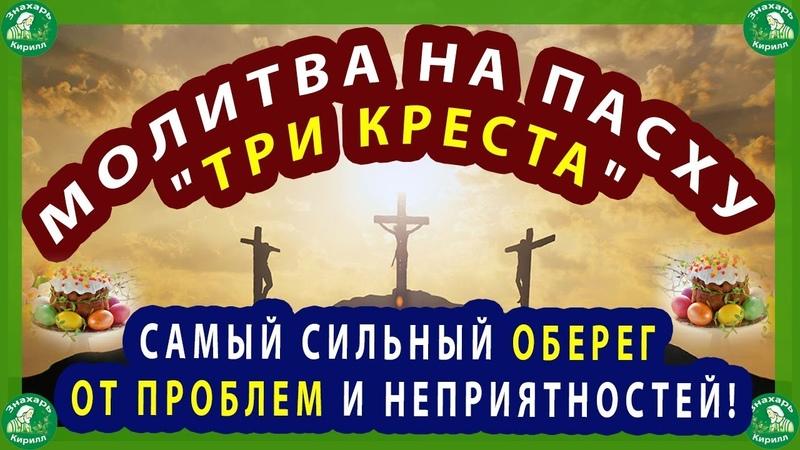 МОЛИТВА НА ПАСХУ ТРИ КРЕСТА САМЫЙ СИЛЬНЫЙ ОБЕРЕГ ОТ ПРОБЛЕМ И НЕПРИЯТНОСТЕЙ!✝☦