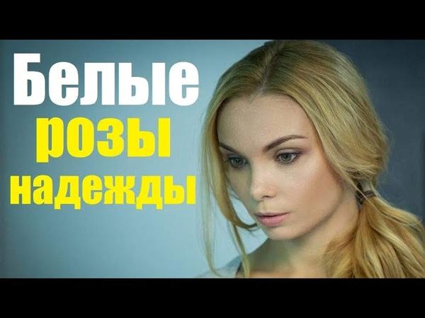БЕЛЫЕ РОЗЫ НАДЕЖДЫ интересный сериал русская мелодрама