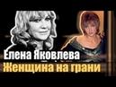 Елена Яковлева Женщина на грани. Документальный фильм