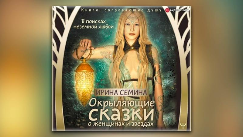 Ирина Семина В поисках неземной любви Окрыляющие сказки о женщинах и звездах аудиокнига