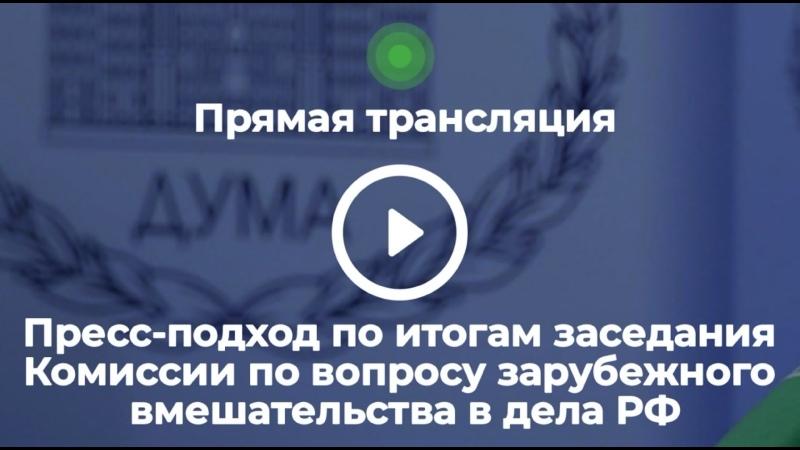 Пресс подход по итогам заседания Комиссии по вопросам иностранного вмешательства в дела РФ
